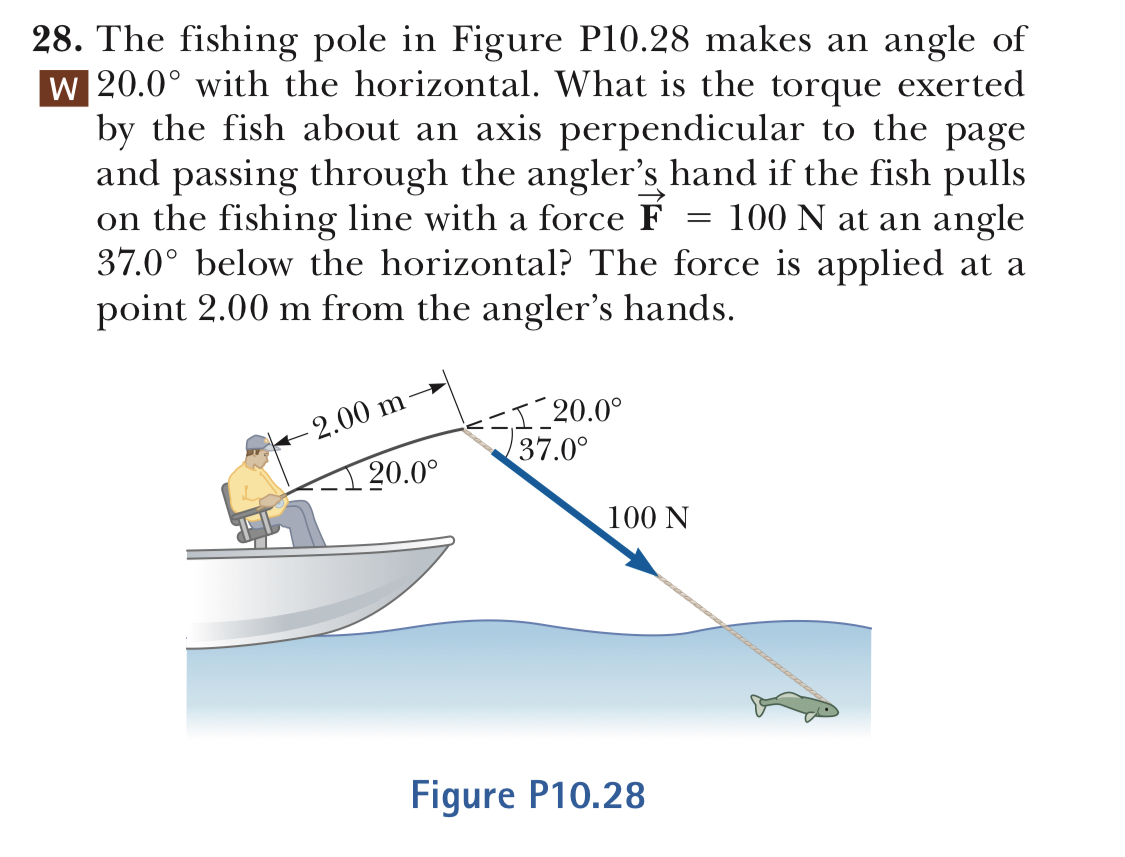 28. The fishing pole in Figure P10.28 makes an angle of W 20.0° with the horizontal. What is the torque exerted by the fish about an axis perpendicular to the page and passing through the angler's hand if the fish pulls on the fishing line with a force F - 100 N at an angle 37.0° below the horizontal? The force is applied at a point 2.00 m from the angler's hands. 00 m 37.0 20.0° 100 N Figure P10.28