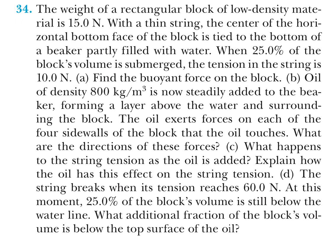 34. The weight of a rectangular block of low-density mate- rial is 15.0 N. With a thin string, the center of the hori- zontal bottom face of the block is tied to the bottom of a beaker partly filled with water. When 25.0% of the block's volume is submerged, the tension in the string is 10.0 N. (a) Find the buoyant force on the block. (b) Oil of density 800 kg/m3 is now steadily added to the bea- ker, forming a layer above the water and surround- ing the block. The oil exerts forces on each of the four sidewalls of the block that the oil touches. What are the directions of these forces? (c) What happens to the string tension as the oil is added? Explain how the oil has this effect on the string tension. (d) The string breaks when its tension reaches 60.0 N. At this moment, 25.0% of the block's volume is still below the water line. What additional fraction of the block's vol- ume is below the top surface of the oil?