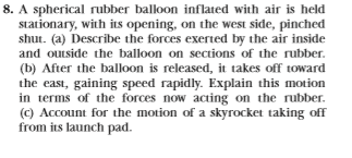 8. A spherical rubber balloon inflated with air is held stationary, with its opening, on the west side, pinched shut. (a) Describe the forces exerted by the air inside and outside the balloon on sections of the rubber (b) After the balloon is released, it takes off toward the east, gaining speed rapidly. Explain this motion in terms of the forces now acting on the rubber. (c) Account for the motion of a skyrocket taking of from its launch pad