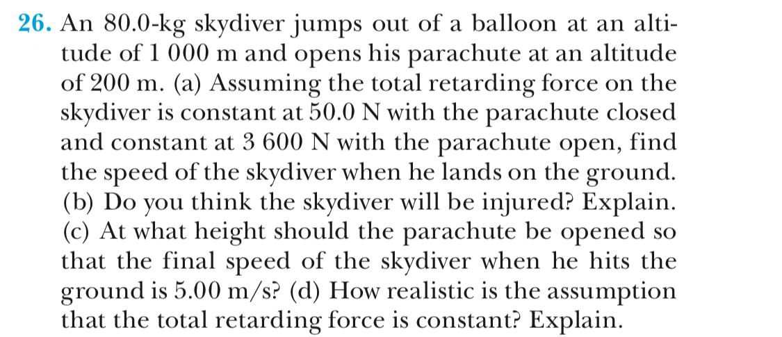 26. An 80.0-kg skydiver jumps out of a balloon at an alti- tude of 1 000 m and opens his parachute at an altitude of 200 m. (a) Assuming the total retarding force on the skydiver is constant at 50.0 N with the parachute closed and constant at 3 600 N with the parachute open, find the speed of the skydiver when he lands on the ground (b) Do you think the skydiver will be injured? Explain (c) At what height should the parachute be opened so that the final speed of the skvdiver when he hits the ground is 5.00 m/s? (d) How realistic is the assumption that the total retarding force is constant? Explain