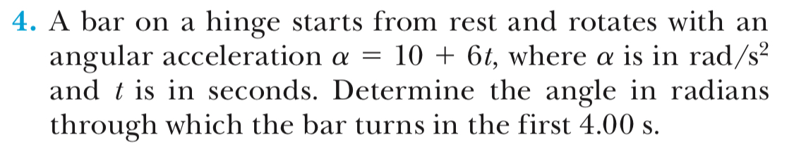 4. A bar on a hinge starts from rest and rotates with an angular acceleration α 10 + 6, where α is in rad/ and t is in seconds. Determine the angle in radians through which the bar turns in the first 4.00 s.