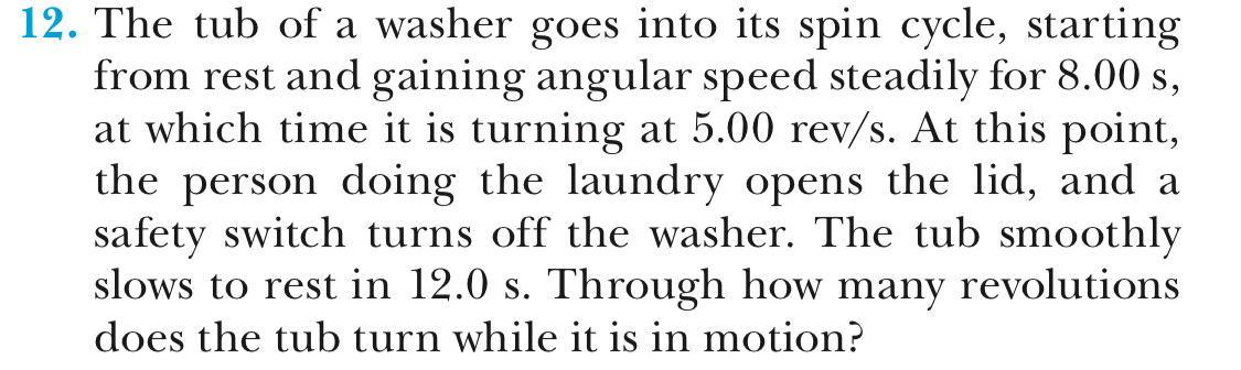 12. The tub of a washer goes into its spin cycle, starting from rest and gaining angular speed steadily for 8.00 s, at which time it is turning at 5.00 rev/s. At this point, the person doing the laundry opens the lid, and a safety switch turns off the washer. The tub smoothlv slows to rest in 12.0 s. Through how many revolutions does the tub turn while it is in motion?