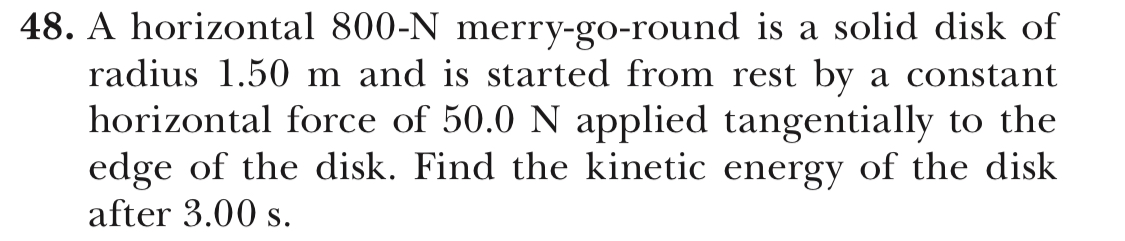 48. A horizontal 800-N merry-go-round is a solid disk of radius 1.50 m and is started from rest by a constant horizontal force of 50.0 N applied tangentially to the edge of the disk. Find the kinetic energy of the disk after 3.00 s.