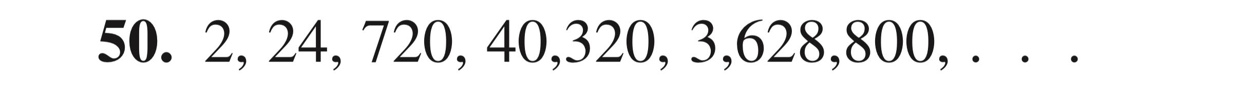 50. 2, 24, 720, 40,320, 3,628,800,