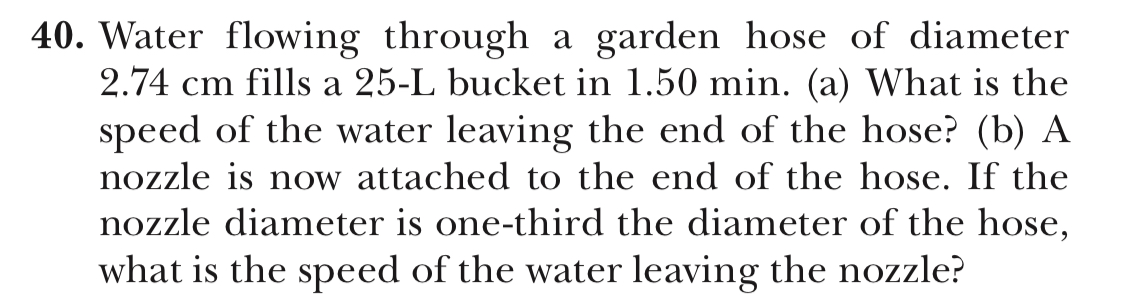 40. Water flowing through a garden hose of diameter 2.74 cm fills a 25-L bucket in 1.50 min. (a) What is the speed of the water leaving the end of the hose? (b) A nozzle is now attached to the end of the hose. If the nozzle diameter is one-third the diameter of the hose, what is the speed of the water leaving the nozzle?