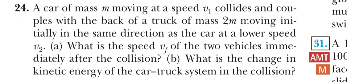 24. A car of mass m moving at a speed vi collides and cou- mu ples with the back of a truck of mass 2m moving ini- tially in the same direction as the car at a lower speed v2. (a) What is the speed v, of the two vehicles imme- diately after the collision? (b) What is the change in AMT 100 kinetic energy of the car-truck system in the collision? SW1 31. A 1