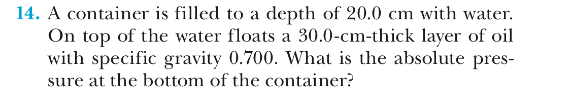 14. A container is filled to a depth of 20.0 cm with water. On top of the water floats a 30.0-cm-thick layer of oil with specific gravity 0.700. What is the absolute pres- sure at the bottom of the container?