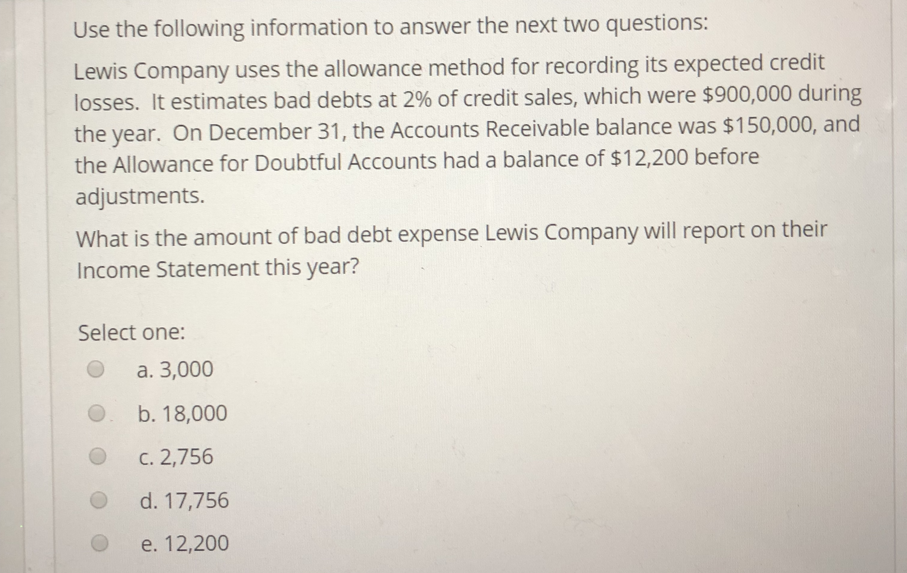 Use the following information to answer the next two questions: Lewis Company uses the allowance method for recording its expected credit losses. It estimates bad debts at 2% of credit sales, which were $900,000 during the year. On December 31, the Accounts Receivable balance was $150,000, and the Allowance for Doubtful Accounts had a balance of $12,200 before adjustments. What is the amount of bad debt expense Lewis Company will report on their Income Statement this year? Select one: O a. 3,000 b. 18,000 C. 2,756 d. 17,756 O e. 12,200