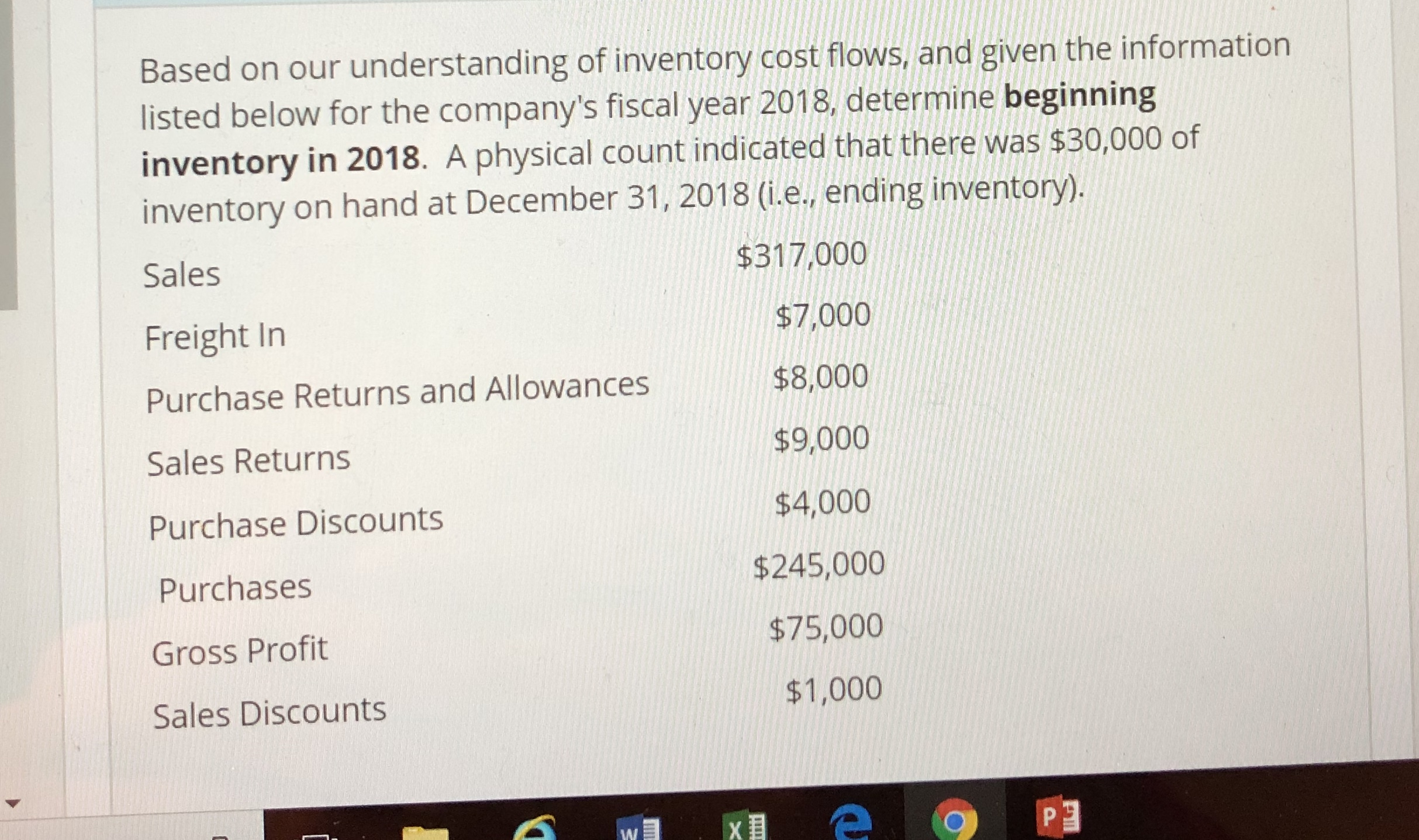 Based on our understanding of inventcory cost fowis,and given the information listed below for the company's fiscal year 2018 determine beginning inventory in 2018. A physical count indicated that there was $30,000 of inventory on hand at December 31, 2018 (i.e.. ending inventory). Sales Freight In Purchase Returns and Allowances Sales Returns Purchase Discounts Purchases Gross Profit Sales Discounts $317,000 $7,000 $8,000 $9,000 $4,000 $245,000 $75,000 $1,000