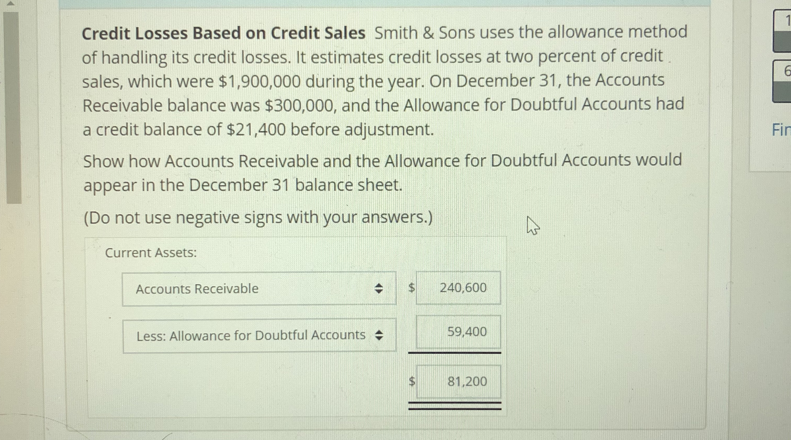 Credit Losses Based on Credit Sales Smith & Sons uses the allowance method of handling its credit losses. It estimates credit losses at two percent of credit sales, which were $1,900,000 during the year. On December 31, the Accounts Receivable balance was $300,000, and the Allowance for Doubtful Accounts had a credit balance of $21,400 before adjustment. Show how Accounts Receivable and the Allowance for Doubtful Accounts would appear in the December 31 balance sheet. (Do not use negative signs with your answers.) Fin Current Assets: Accounts Receivable $ 240,600 eli-LE9,400 Less: Allowance for Doubtful Accounts $81.200