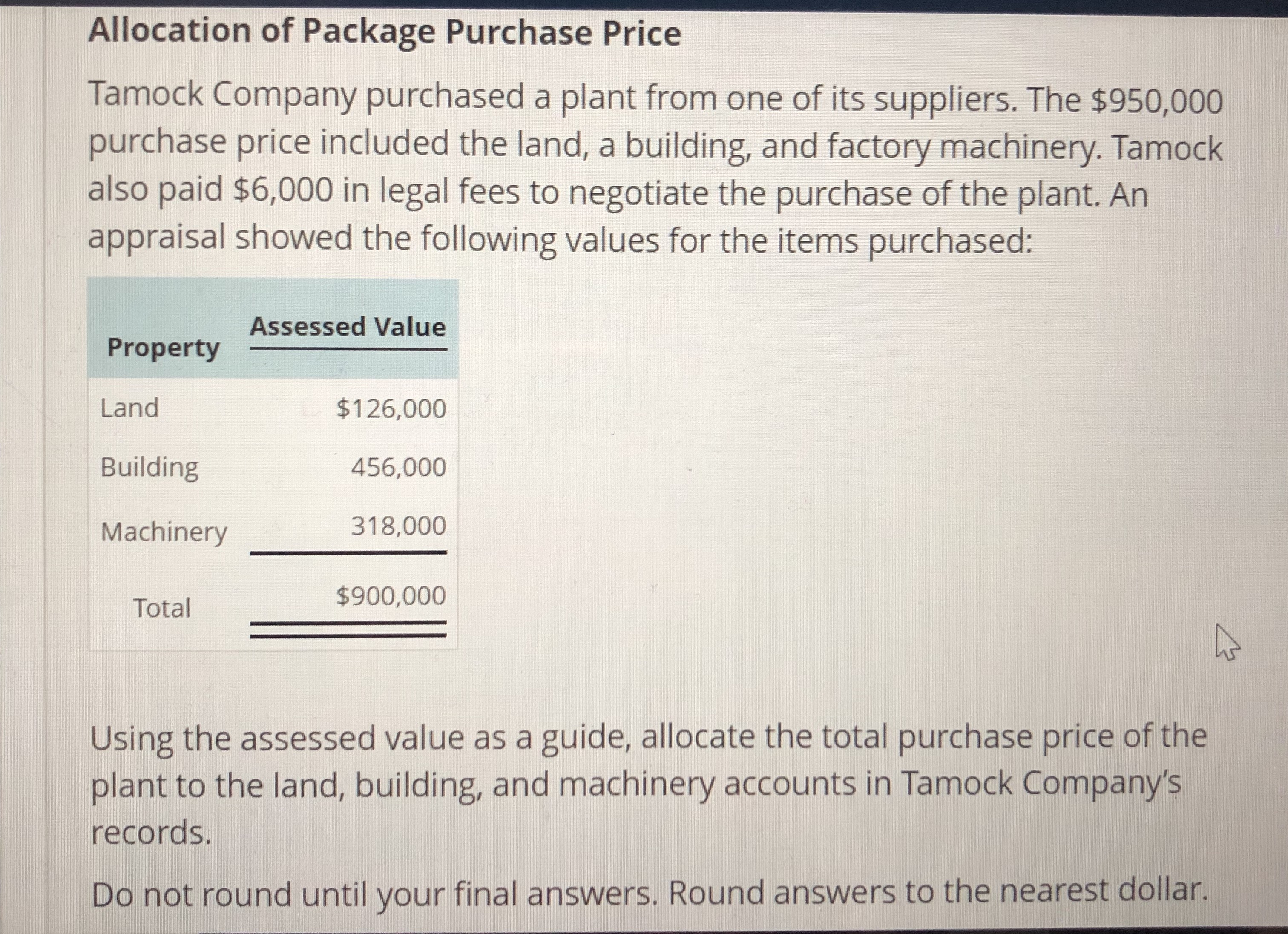 Allocation of Package Purchase Price Tamock Company purchased a plant from one of its suppliers. The $950,000 purchase price included the land, a building, and factory machinery. Tamock also paid $6,000 in legal fees to negotiate the purchase of the plant. Arn appraisal showed the following values for the items purchased: Assessed Value Property Land Building Machinery318,000 $126,000 456,000 TotalF $900,000 Using the assessed value as a guide, allocate the total purchase price of the plant to the land, building, and machinery accounts in Tamock Company's records. Do not round until your final answers. Round answers to the nearest dollar.