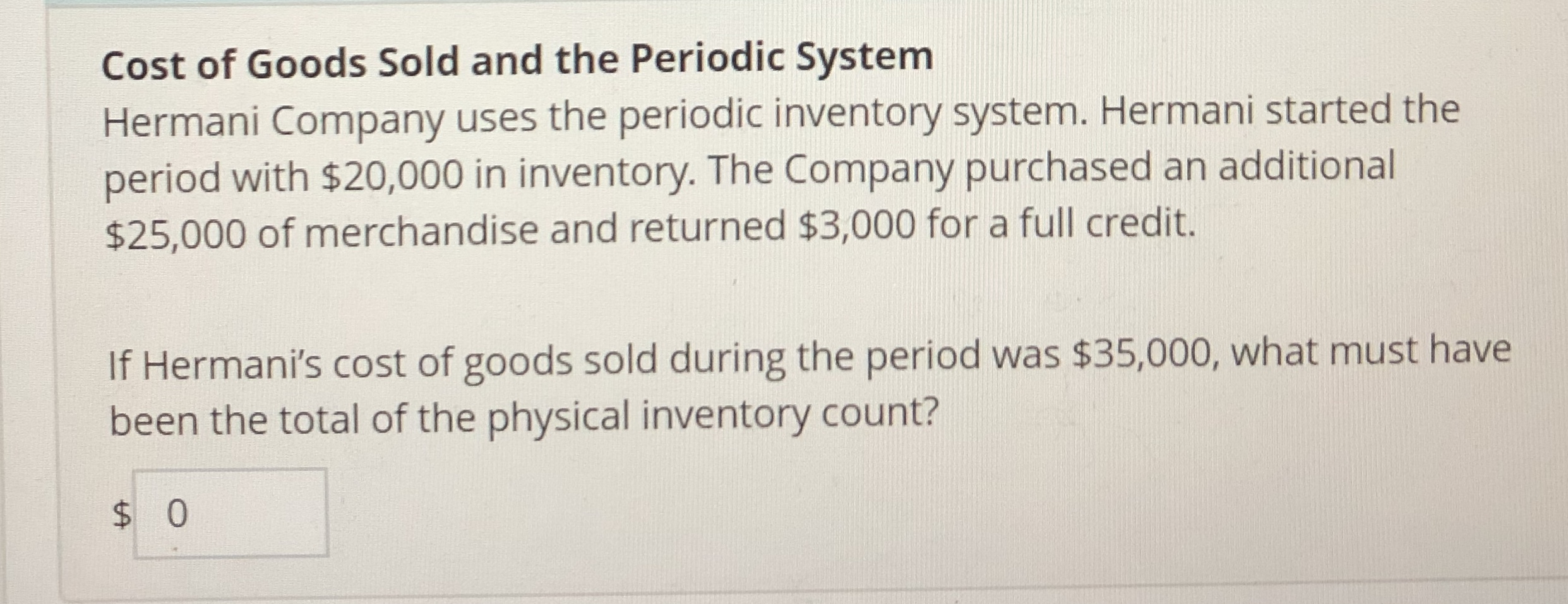 Cost of Goods Sold and the Periodic System Hermani Company uses the periodic inventory system. Hermani started the period with $20,000 in inventory. The Company purchased an additional $25,000 of merchandise and returned $3,000 for a full credit. If Hermani's cost of goods sold during the period was $35,000, what must have been the total of the physical inventory count?