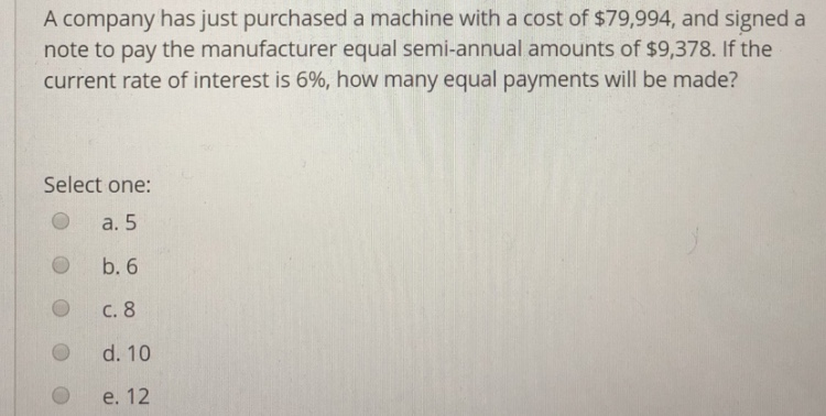 A company has just purchased a machine with a cost of $79,994, and signed a note to pay the manufacturer equal semi-annual amounts of $9,378. If the current rate of interest is 6%, how many equal payments will be made? Select one: O a. 5 O b. 6 O C. 8 O d. 10 O e. 12