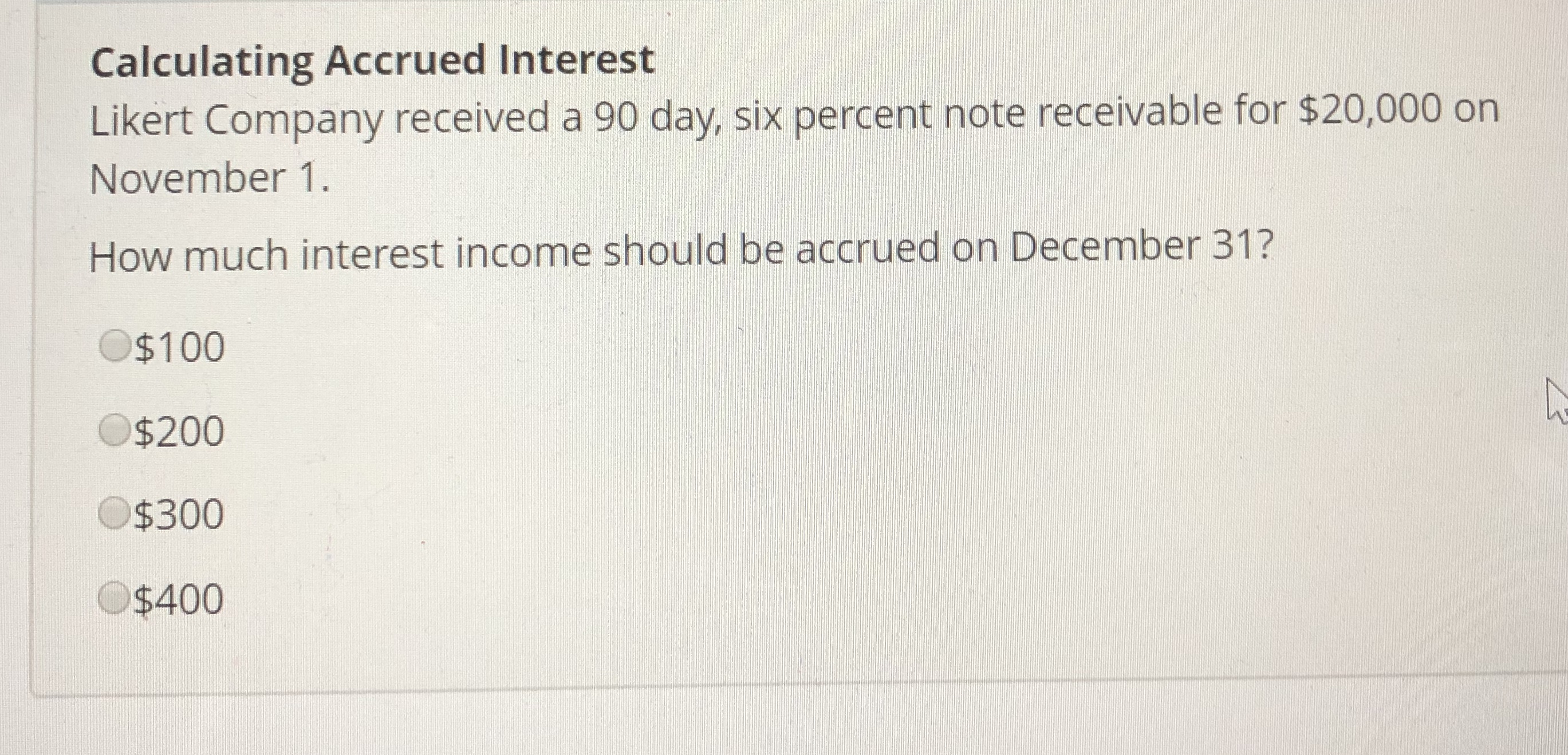 Calculating Accrued Interest Likert Company received a 90 day, six percent note receivable for $20,000 orn November 1. How much interest income should be accrued on December 31? $100 $200 $300 $400