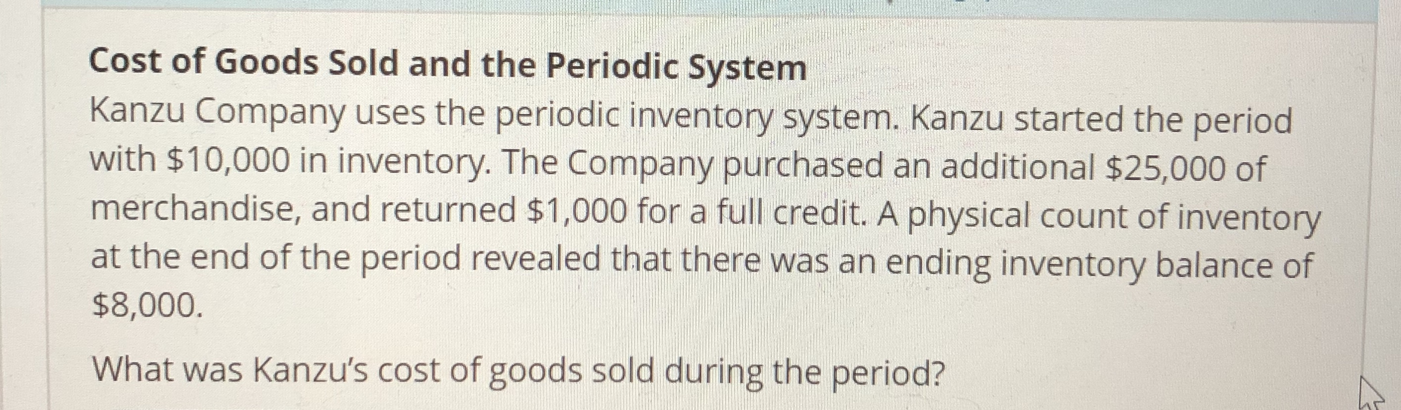 Cost of Goods Sold and the Periodic System Kanzu Company uses the periodic inventory system. Kanzu started the period with $10,000 in inventory. The Company purchased an additional $25,000 of merchandise, and returned $1,000 for a full credit. A physical count of inventory at the end of the period revealed that there was an ending inventory balance of $8,000 What was Kanzu's cost of goods sold during the period?