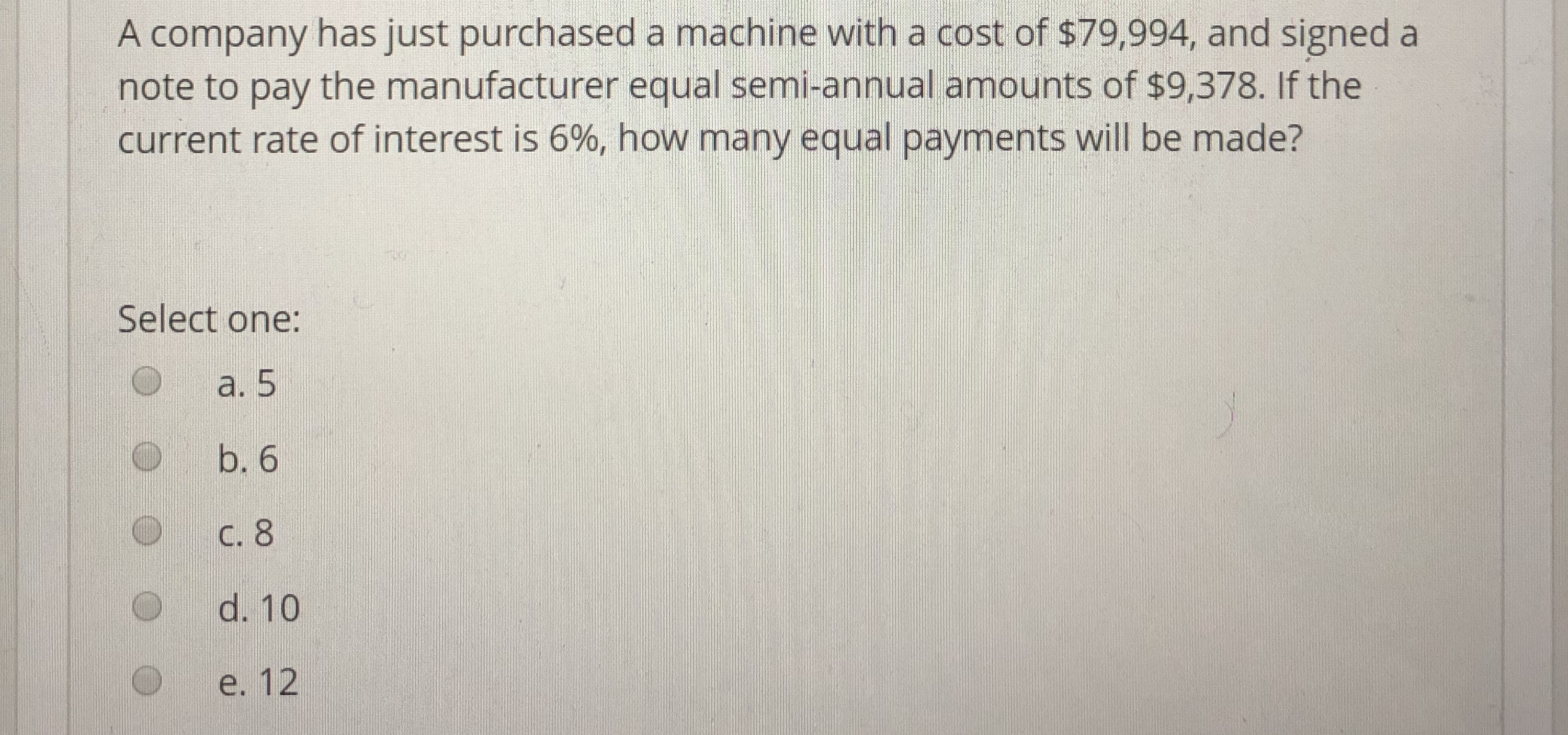A company has just purchased a machine with a cost of s79,994, and signed a note to pay the manufacturer equal semi-annual amounts of $9,378. If the current rate of interest is 6%, how many equal payments will be made? Select one: a. 5 O b. 6 O C. 8 d. 10 e. 12