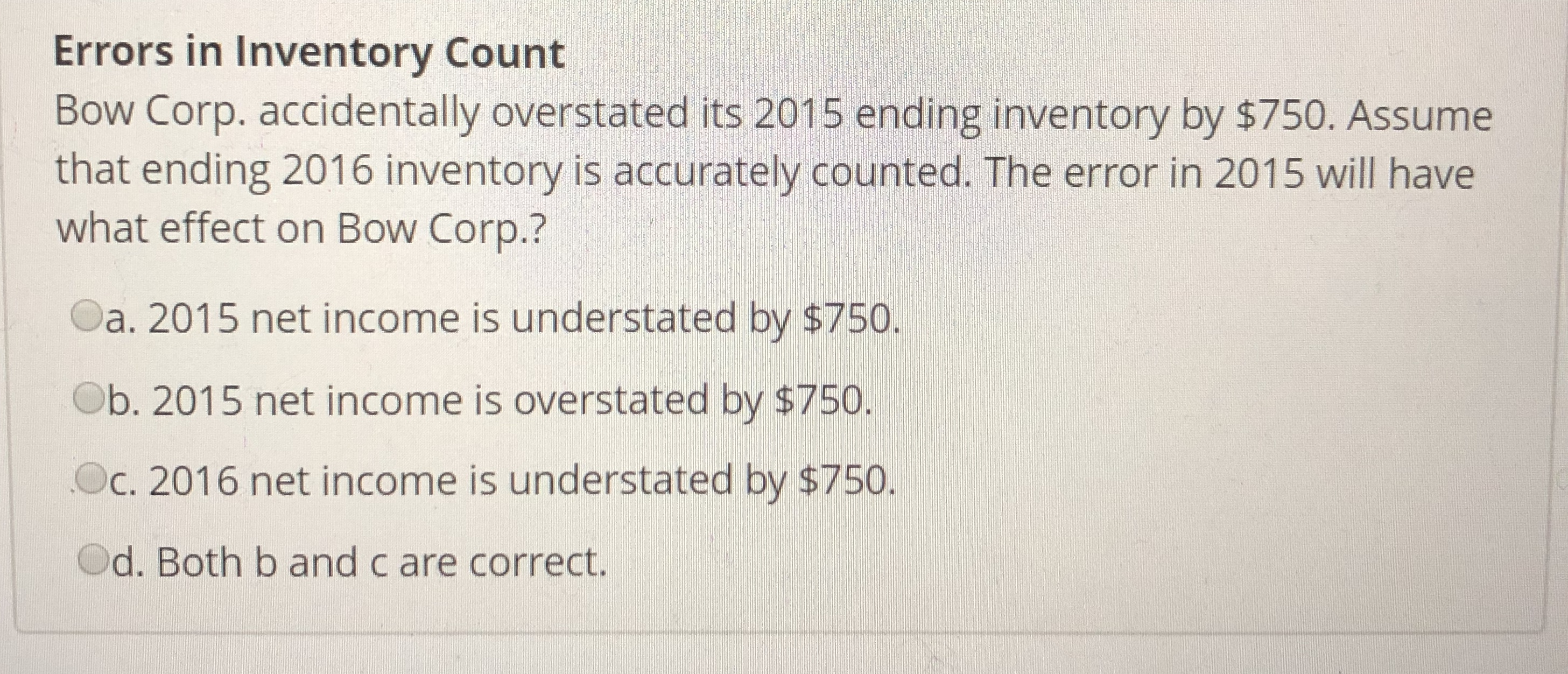 Errors in Inventory Count Bow Corp. accidentally overstated its 2015 ending inventory by $750. Assume that ending 2016 inventory is accurately counted. The error in 2015 will have what effect on Bow Corp.? Oa. 2015 net income is understated by $750 Ob. 2015 net income is overstated by $750. Oc, 2016 net income is understated by $750. Od. Both b and c are correct.