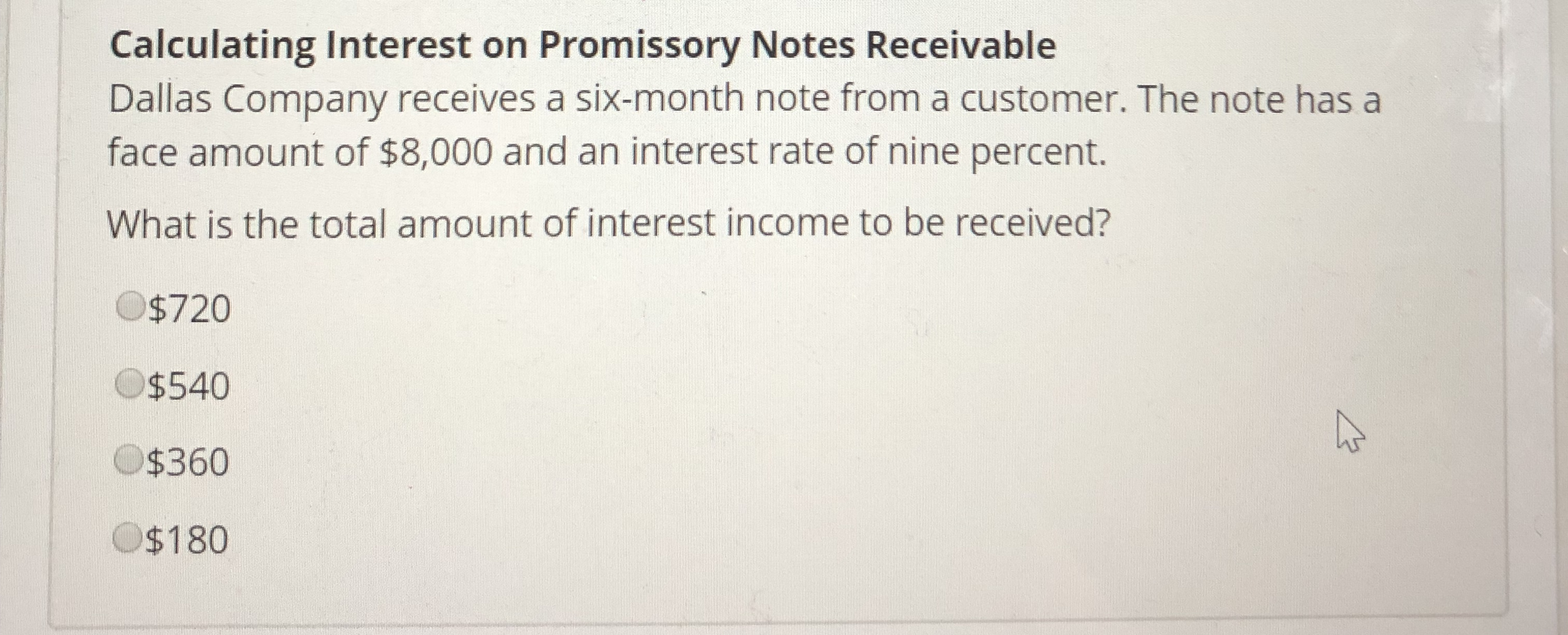 Calculating Interest on Promissory Notes Receivable Dallas Company receives a six-month note from a customer. The note has a face amount of $8,000 and an interest rate of nine percent. What is the total amount of interest income to be received? O$720 $540 $360 $180