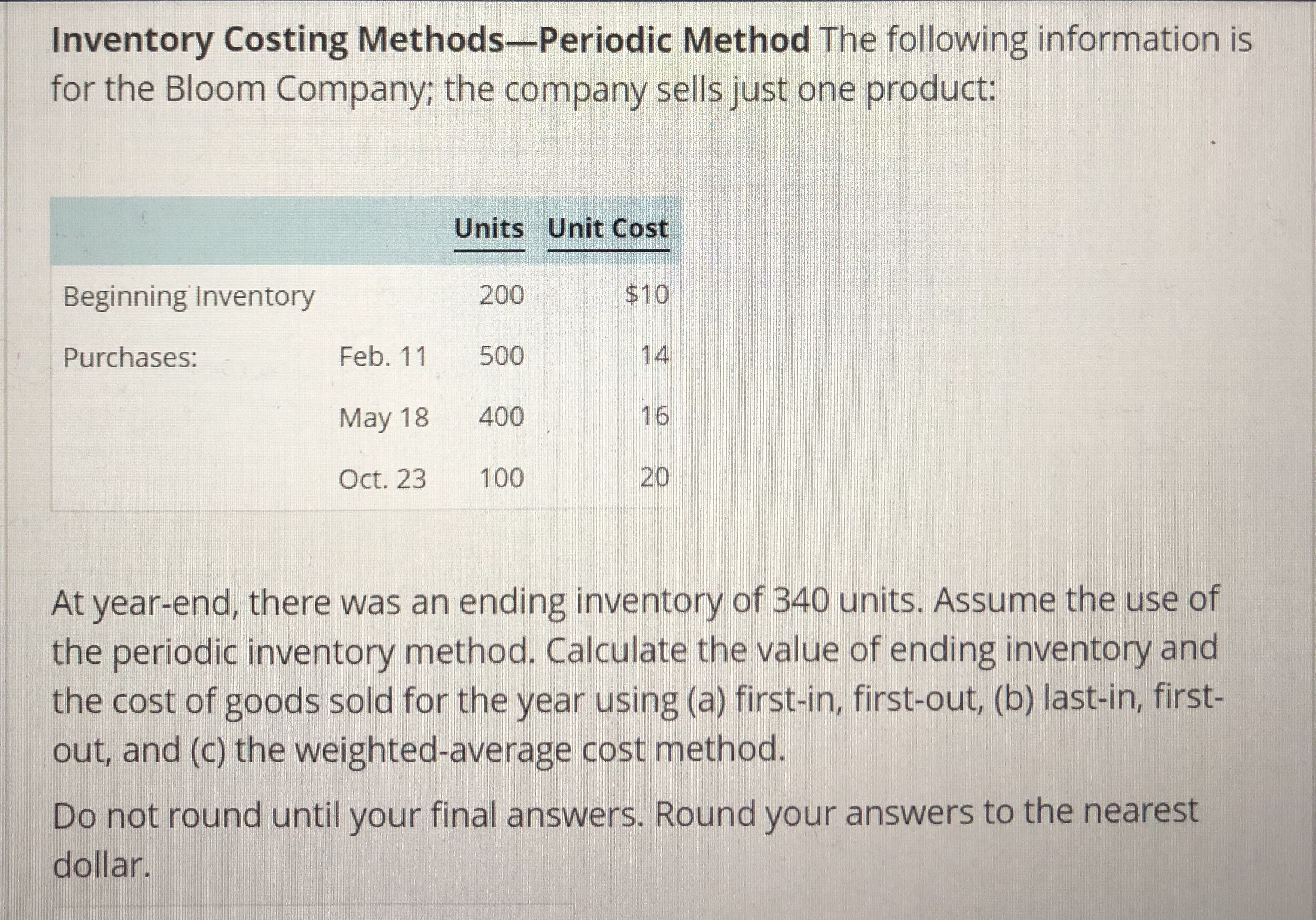 Inventory Costing Methods-Periodic Method The following information is for the Bloom Company; the company sells just one product: 200 Feb. 11 500 May 18 400 Oct. 23 100 Units Unit Cost $10 14 16 20 Beginning Inventory Purchases: At year-end, there was an ending inventory of 340 units. Assume the use of the periodic inventory method. Calculate the value of ending inventory and the cost of goods sold for the year using (a) first-in, first-out, (b) last-in, first- out, and (c) the weighted-average cost method. Do not round until your final answers. Round your answers to the nearest dollar.