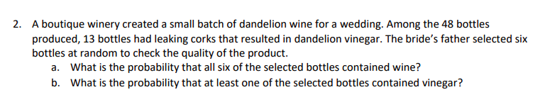 A boutique winery created a small batch of dandelion wine for a wedding. Among the 48 bottles produced, 13 bottles had leaking corks that resulted in dandelion vinegar. The bride's father selected six bottles at random to check the quality of the product. 2. What is the probability that all six of the selected bottles contained wine? What is the probability that at least one of the selected bottles contained vinegar? a. b.