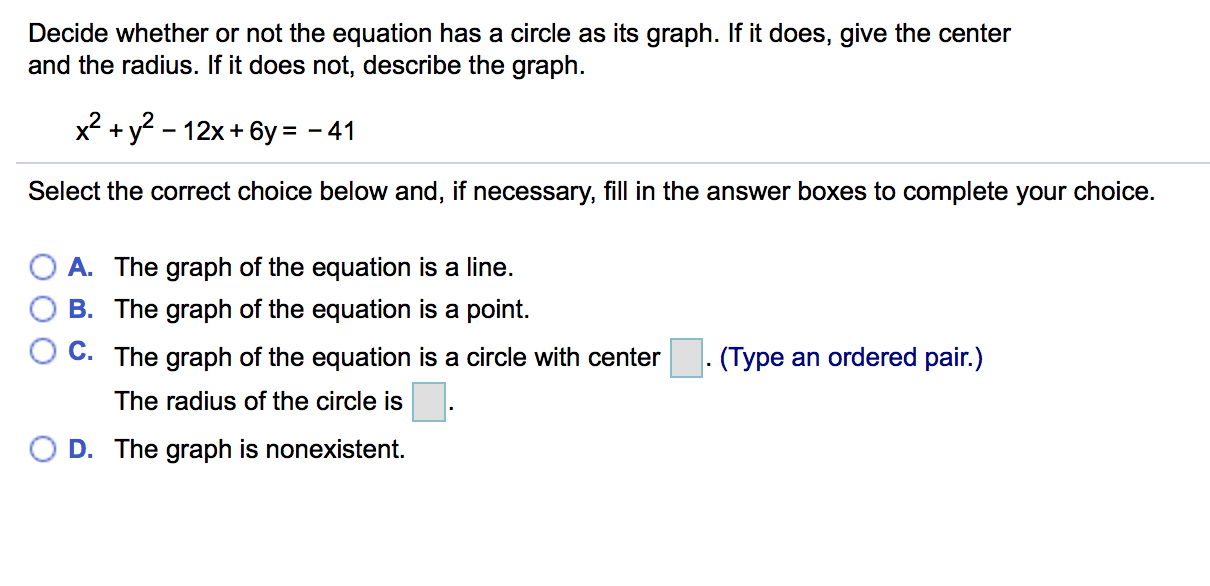 Decide whether or not the equation has a circle as its graph. If it does, give the center and the radius. If it does not, describe the graph. 2+y^-12x+6y -41 Select the correct choice below and, if necessary, fill in the answer boxes to complete your choice. OA. The graph of the equation is a line. O B. The graph of the equation is a point. C. The graph of the equation is a circle with center . (Type an ordered pair.) The radius of the circle is ( D. The graph is nonexistent.