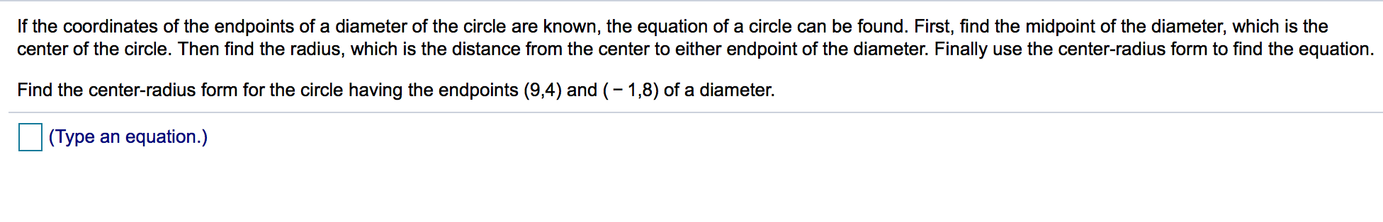If the coordinates of the endpoints of a diameter of the circle are known, the equation of a circle can be found. First, find the midpoint of the diameter, which is the center of the circle. Then find the radius, which is the distance from the center to either endpoint of the diameter. Finally use the center-radius form to find the equation. Find the center-radius form for the circle having the endpoints (9,4) and (-1,8) of a diameter. (Type an equation.)
