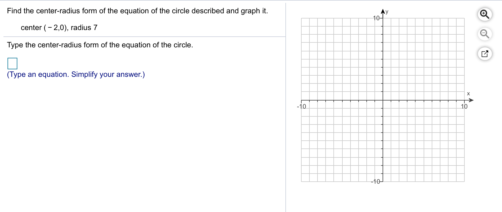 Find the center-radius form of the equation of the circle described and graph it center (-2,0), radius 7 Type the center-radius form of the equation of the circle (Type an equation. Simplify your answer.) 10