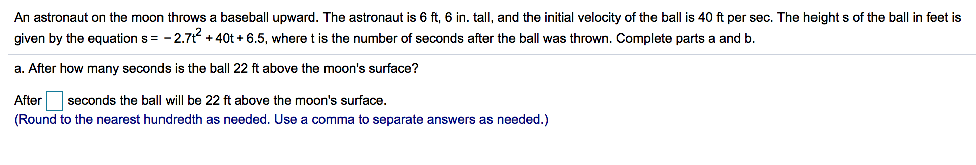 An astronaut on the moon throws a baseball upward. The astronaut is 6 ft, 6 in. tall, and the initial velocity of the ball is 40 ft per sec. The height s of the ball in feet is given by the equation s =-2.7t + 40t + 6.5, where t is the number of seconds after the ball was thrown. Complete parts a and b. a. After how many seconds is the ball 22 ft above the moon's surface? After seconds the ball will be 22 ft above the moon's surface. (Round to the nearest hundredth as needed. Use a comma to separate answers as needed.) 2