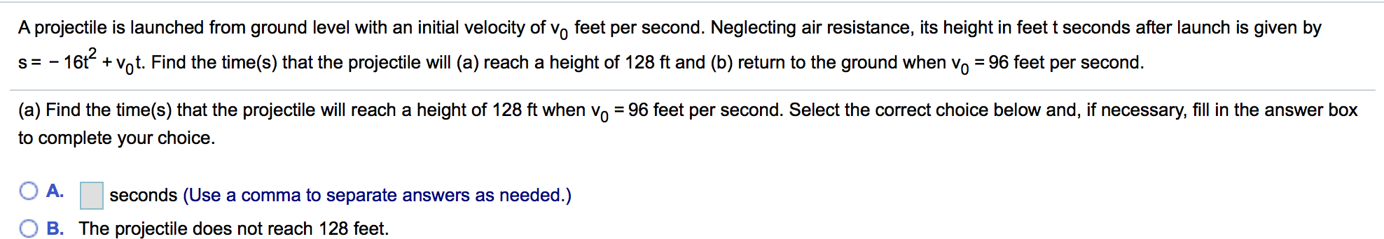 A projectile is launched from ground level with an initial velocity of vo feet per second. Neglecting air resistance, its height in feet t seconds after launch is given by s-16t+Vot. Find the time(s) that the projectile will (a) reach a height of 128 ft and (b) return to the ground when vo - 96 feet per second. (a) Find the time(s) that the projectile will reach a height of 128 ft when v0-96 feet per second. Select the correct choice below and. if necessary, fill in the answer box 2 to complete your choice. A· seconds (Use a comma to separate answers as needed.) B. The projectile does not reach 128 feet.