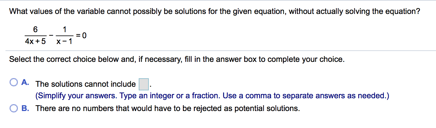 What values of the variable cannot possibly be solutions for the given equation, without actually solving the equation? 6 4x+5 x-1 Select the correct choice below and, if necessary, fill in the answer box to complete your choice. O A. The solutions cannot include O B. There are no numbers that would have to be rejected as potential solutions. (Simplify your answers. Type an integer or a fraction. Use a comma to separate answers as needed.)