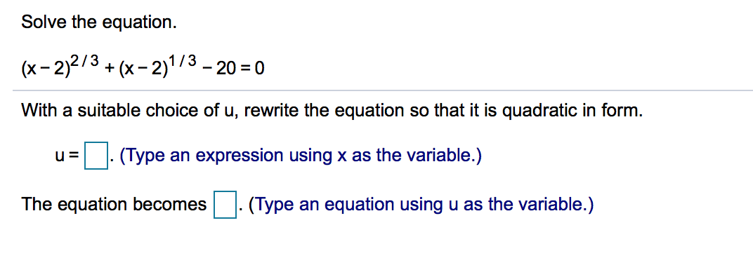 Solve the equation (x-2)2/3+(x-213-20-0 With a suitable choice of u, rewrite the equation so that it is quadratic in form. u(Type an expression using x as the variable.) The equation becomes(Type an equation using u as the variable.)