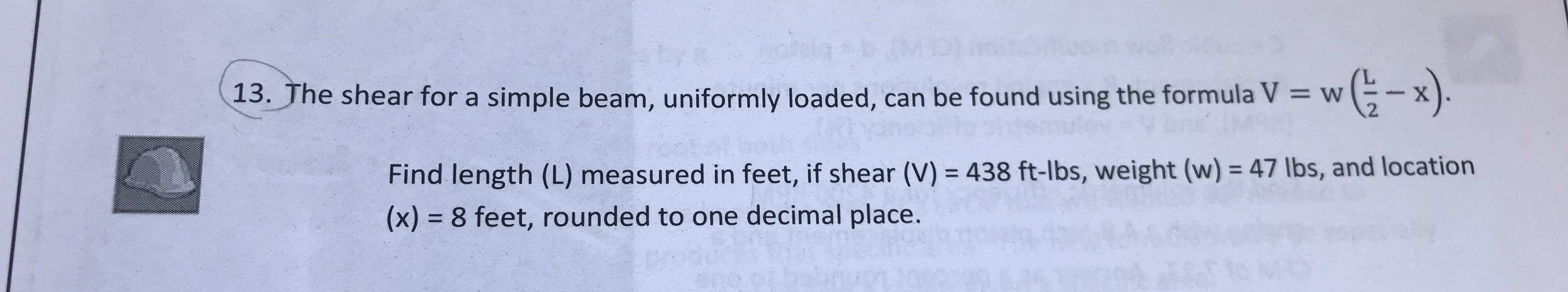 (13. The shear for a simple beam, uniformly loaded, can be found using the formula V 13. The shear for a simple beam, uniformly loaded, can be found using the formula V x w ( -x 2 Find length (L) measured in feet, if shear (V) 438 ft-lbs, weight (w)- 47 lbs, and location (x) 8 feet, rounded to one decimal place.