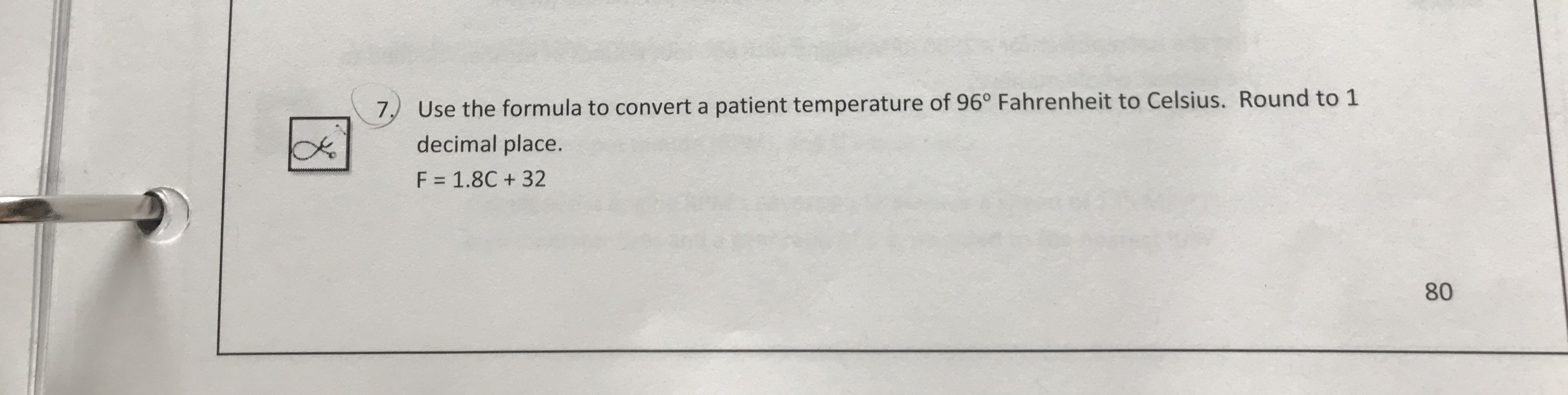 """Use the formula to convert a patient temperature of 96"""" Fahrenheit to Celsius. Round to 1 decimal place F = 1.8C + 32 7) 80"""