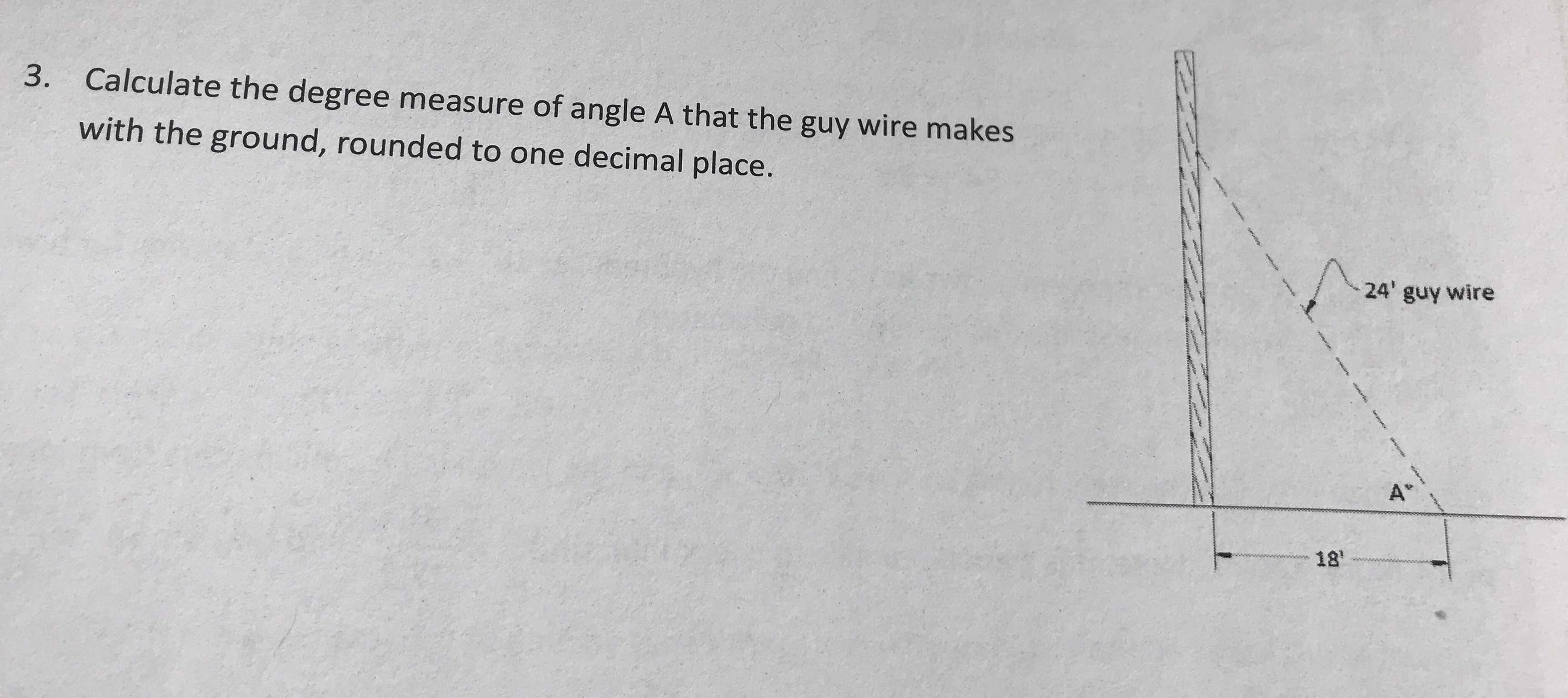 "Calculate the degree measure of angle A that the guy wire makes with the ground, rounded to one decimal place. 3. 24' guy wire A"" 181"