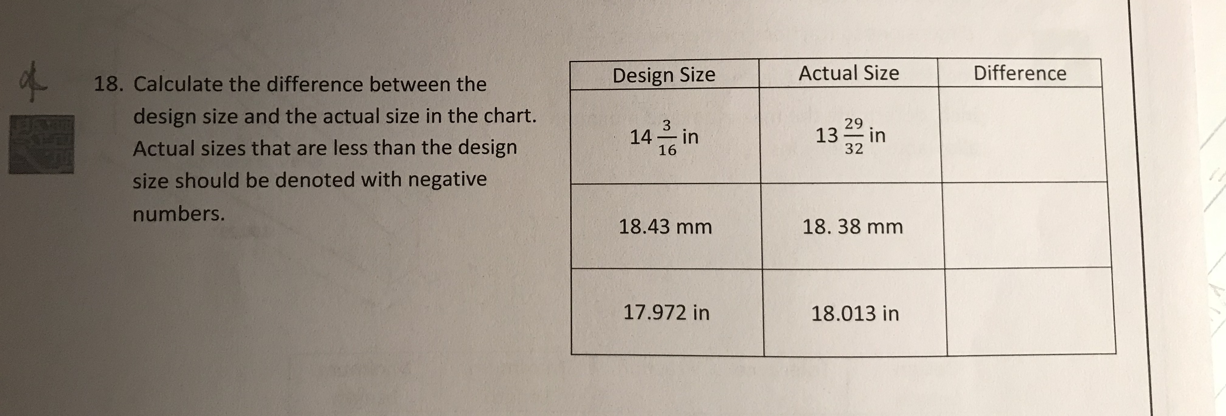 18. Calculate the difference between the Design Size Actual Size Difference design size and the actual size in the chart. Actual sizes that are less than the design size should be denoted with negative numbers. 14 in 16 29 32 18.43 mm 18. 38 mm 17.972 in 18.013 in
