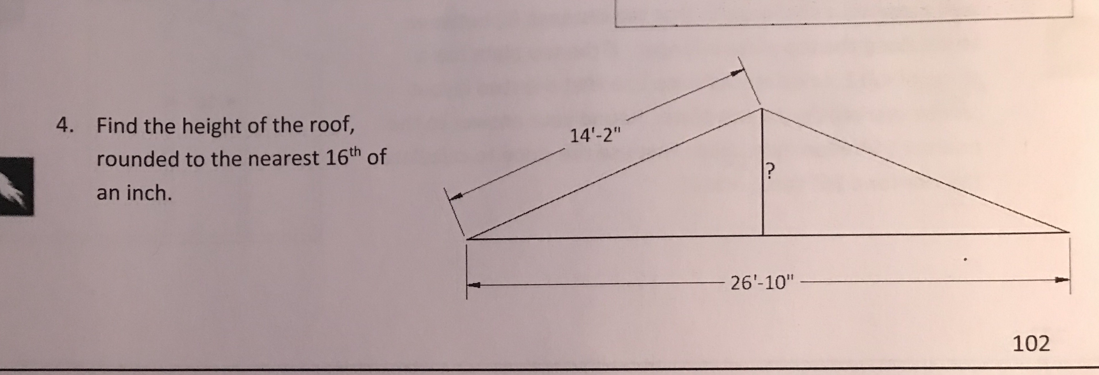 "Find the height of the roof, rounded to the nearest 16th of an inch. 4. 14'-2"" 26'-10'"" 102"