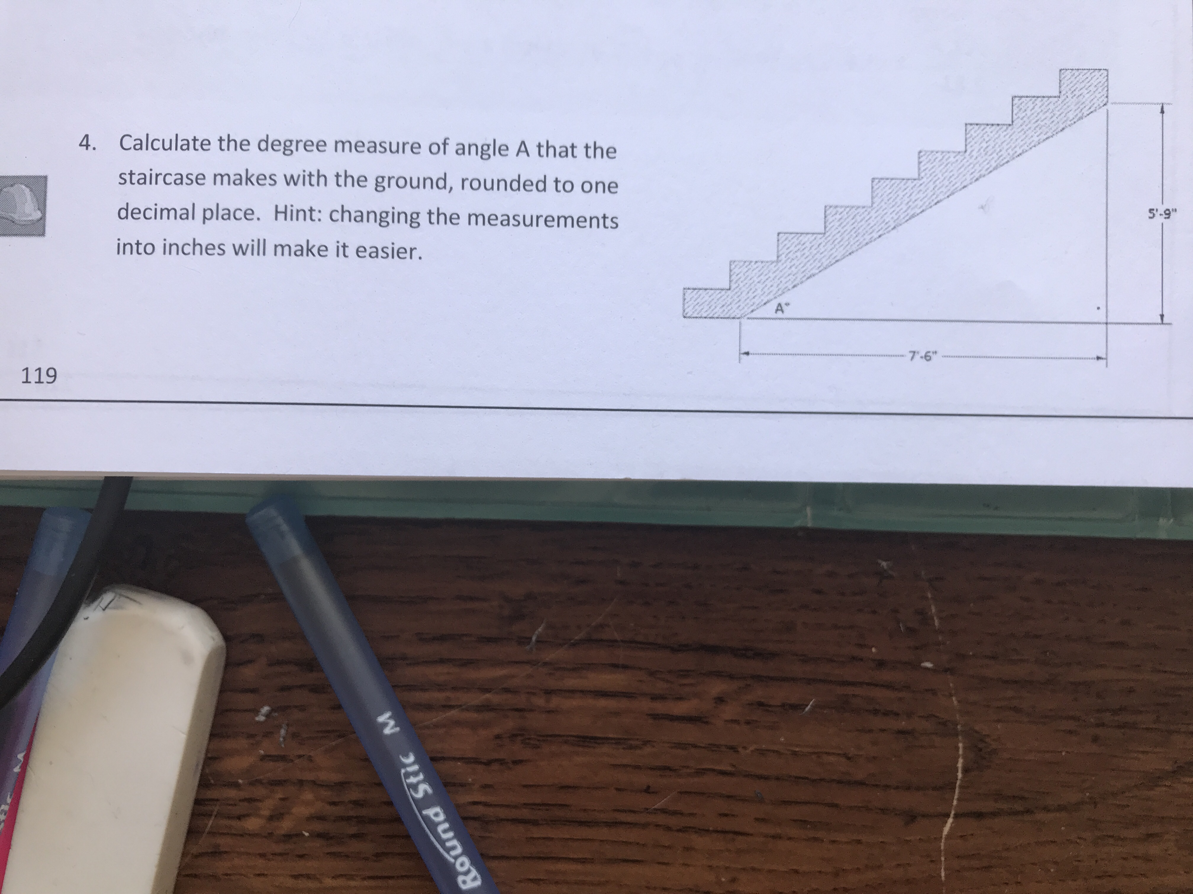 "Calculate the degree measure of angle A that the staircase makes with the ground, rounded to one decimal place. Hint: changing the measurements into inches will make it easier. 4. 5'-9"" 7'-6"" 119"