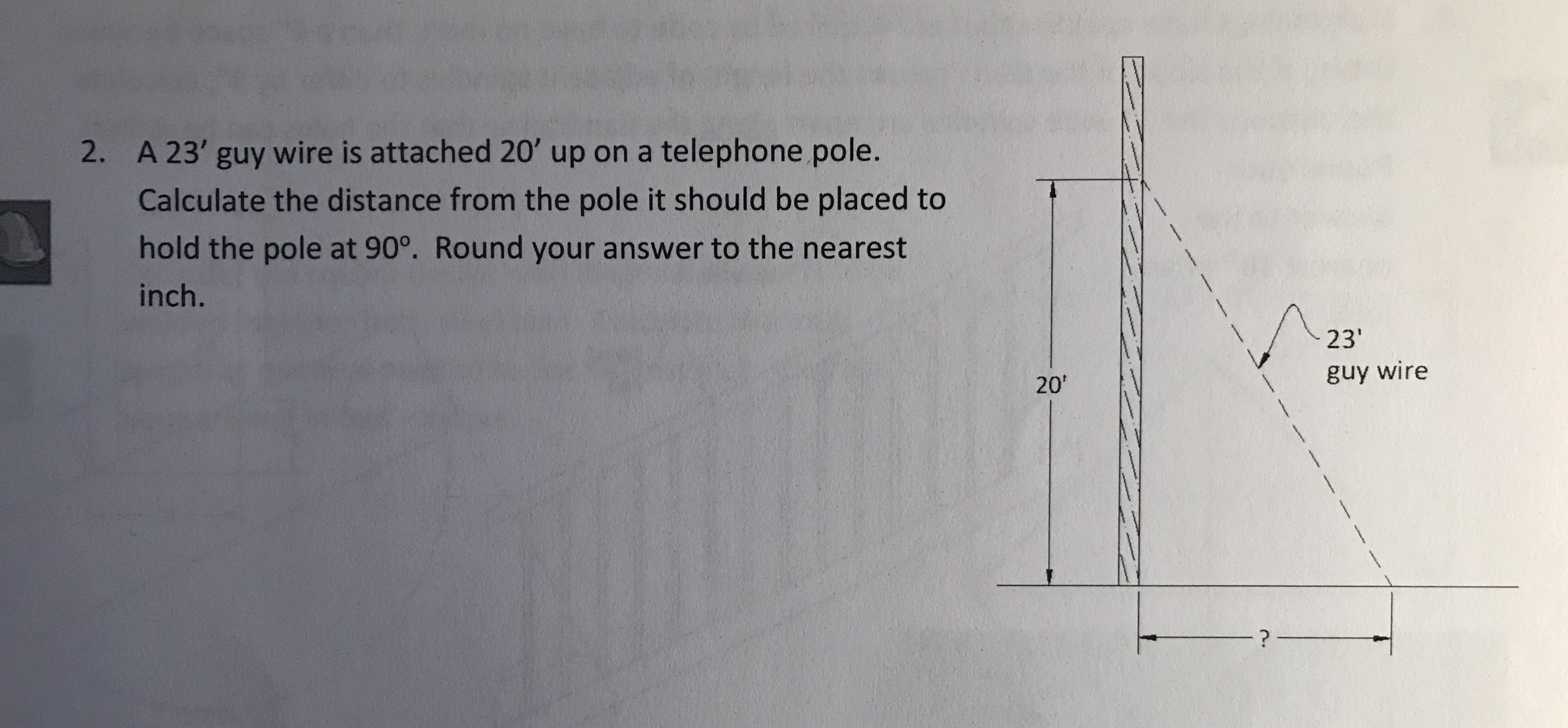 A 23' guy wire is attached 20' up on a telephone pole. Calculate the distance from the pole it should be placed to hold the pole at 90°. Round your answer to the nearest inch. 2. 23 guy wire 20'