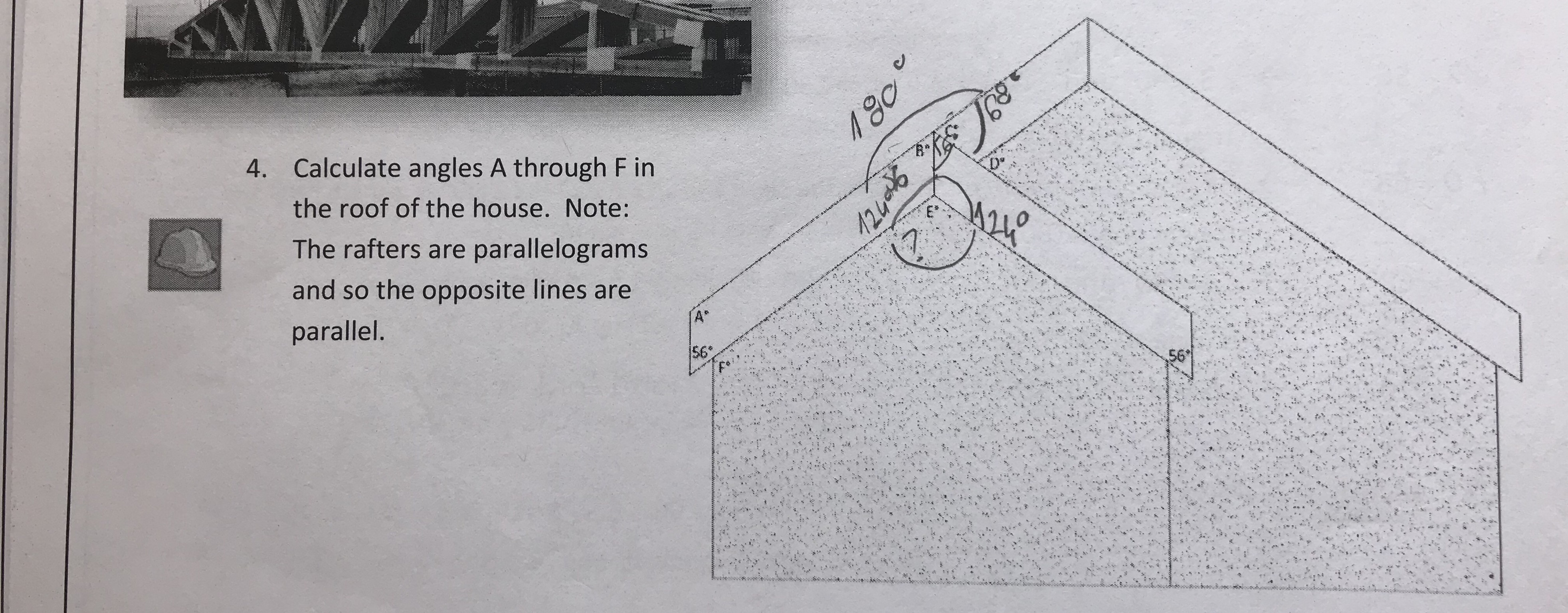 Calculate angles A through F in the roof of the house. Note: The rafters are parallelograms and so the opposite lines are parallel 4. 56 56