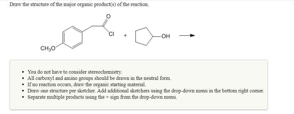 Draw the structure of the major organic product(s) of the reaction. Cl CH30 . You do not have to consider stereochemistry. All carboxyl and amino groups should be drawn in the neutral form. If no reaction occurs, draw the organic starting material. Draw one structure per sketcher. Add addiional sketchers using the drop-down menu in the bottom right corner. Separate multiple products using the + sign from the drop-down menu.