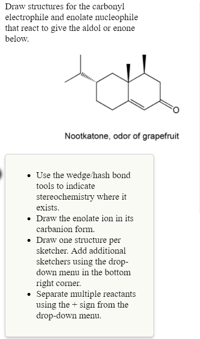 Draw structures for the carbonyl electrophile and enolate nucleophile that react to give the aldol or enone below Nootkatone, odor of grapefruit Use the wedge/hash bond tools to indicate stereochemistry where it exists . Draw the enolate ion in its carbanion form. Draw one structure per sketcher. Add additional sketchers using the drop- down menu in the bottomm right corner Separate multiple reactants using the t sign from the drop-down menu