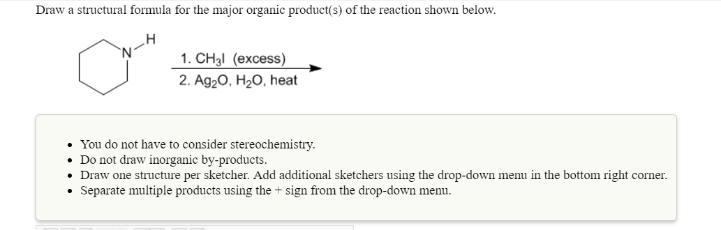 Draw a structural formula for the major organic product(s) of the reaction shown below 1.CH3l (excess) 2. Ag20, H20, heat You do not have to consider stereochemistry. Do not draw inorganic by-products. . Draw one structure per sketcher. Add additional sketchers using the drop-down menu in the bottom right corner. . Separate multiple products using the + sign from the drop-down menu