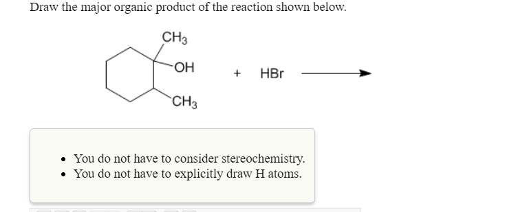 Draw the major organic product of the reaction shown below. CH3 он CH3 +HBr You do not have to consider stereochemistry. You do not have to explicitly draw H atoms