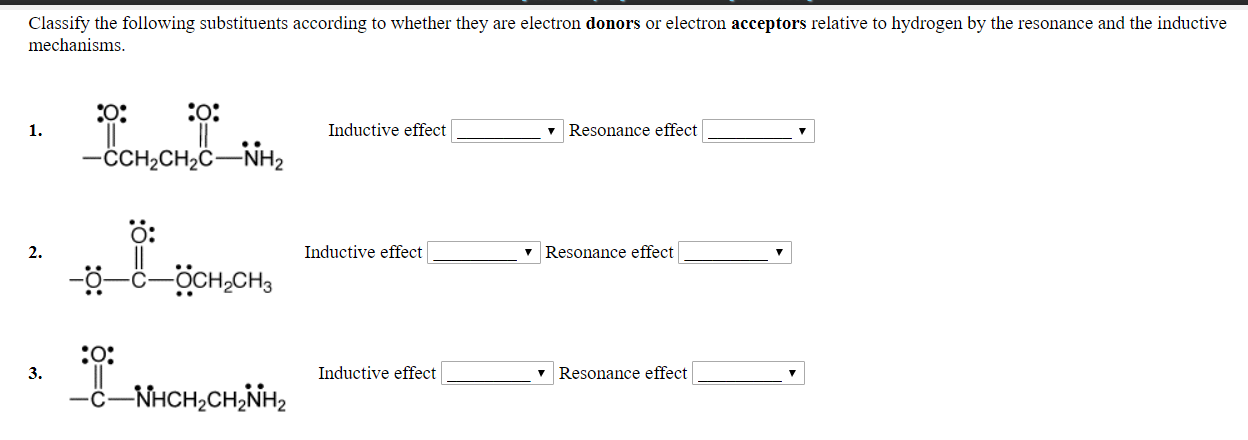 Classify the following substituents according to whether they are electron donors or electron acceptors relative to hydrogen by the resonance and the inductive mechanisms 1. Inductive effect v Resonance effect CCH2CH2C NH2 O: 2. Inductive effect v Resonance effect 3. Inductive effect Resonance effect C-NHCH2CH2NH2