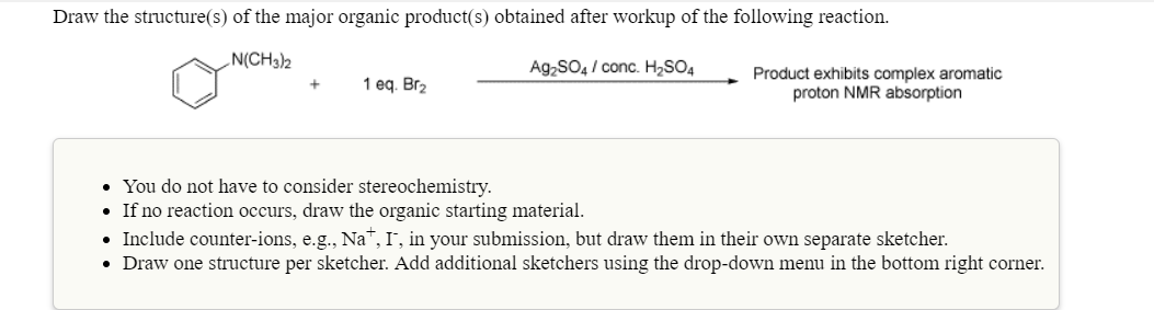 Draw the structure(s) of the major organic product(s) obtained after workup of the following reaction N(CH3)h Ag2SO4/conc. H2SO4 Product exhibits complex aromatic proton NMR absorption 1 eq. Br2 You do not have to consider stereochemistry. If no reaction occurs, draw the organic starting material Include counter-ions, e.g., NaT, I, in your submission, but draw them in their own separate sketcher. Draw one structure per sketcher. Add additional sketchers using the drop-down menu in the bottom right corner.