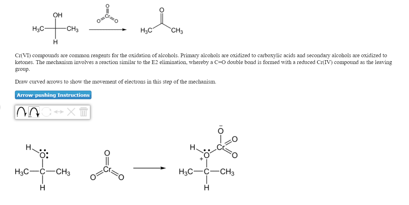 он Нас CH3 H3C CH3 Cr(VI) compounds are common reagents for the oxidation of alcohols. Primary alcohols are oxidized to carboxylic acids and secondary alcohols are oxidized to ketones. The mechanism involves a reaction similar to the E2 elimination, whereby a C=O double bond is formed with a reduced Cr(IV) compound as the leaving group Draw curved arrows to show the movement of electrons in this step of the mechanism. Arrow-pushing Instructions O: H3CCCH3