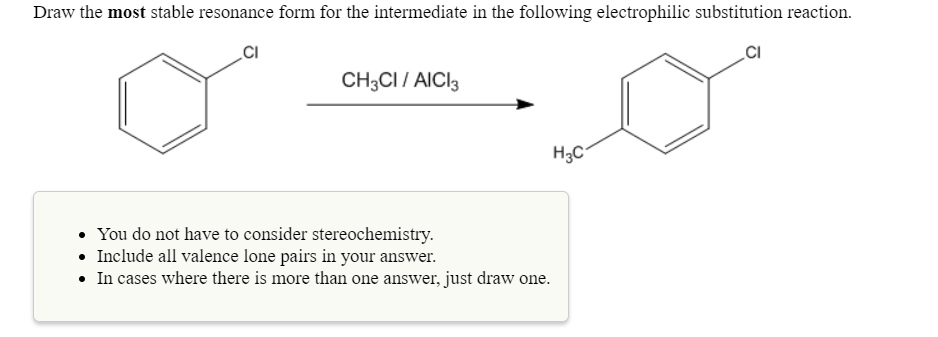 Draw the most stable resonance form for the intermediate in the following electrophilic substitution reaction. CI CI CH3CI/ AlCl H3C You do not have to consider stereochemistry Include all valence lone pairs in your answer. . .In cases where there is more than one answer, just draw one