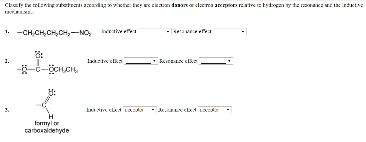 Classify the following substituents according to whether they are electron donors or electron acceptors relative to hydrogen by the resonance and the inductive mechanisms 1.CH2CH2CH2CH2 NO2 Inductive effect v Resonance effect O: 2. Inductive effect v Resonance effect O: 3. Inductive effect acceptor 7 Resonance effect acceptor formyl or carboxaldehyde
