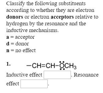 Classify the following substituents according to whether they are electron donors or electron acceptors relative to hydrogen by the resonance and the inductive mechanisms. a -acceptor d- donor n-no effect -CH-CH-OCH3 1. Inductive effect effect Resonance