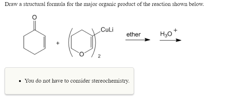 Draw a structural formula for the major organic product of the reaction shown below. CuLi ether H3o You do not have to consider stereochemistry.